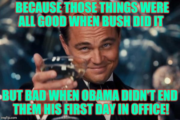 Leonardo Dicaprio Cheers Meme | BECAUSE THOSE THINGS WERE     ALL GOOD WHEN BUSH DID IT BUT BAD WHEN OBAMA DIDN'T END THEM HIS FIRST DAY IN OFFICE! | image tagged in memes,leonardo dicaprio cheers | made w/ Imgflip meme maker
