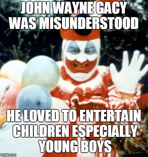 JOHN WAYNE GACY WAS MISUNDERSTOOD HE LOVED TO ENTERTAIN CHILDREN ESPECIALLY YOUNG BOYS | made w/ Imgflip meme maker