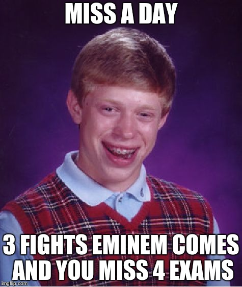 Bad Luck Brian Meme | MISS A DAY 3 FIGHTS EMINEM COMES AND YOU MISS 4 EXAMS | image tagged in memes,bad luck brian | made w/ Imgflip meme maker