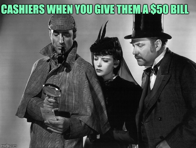 CASHIERS WHEN YOU GIVE THEM A $50 BILL | image tagged in sherlock holmes team | made w/ Imgflip meme maker