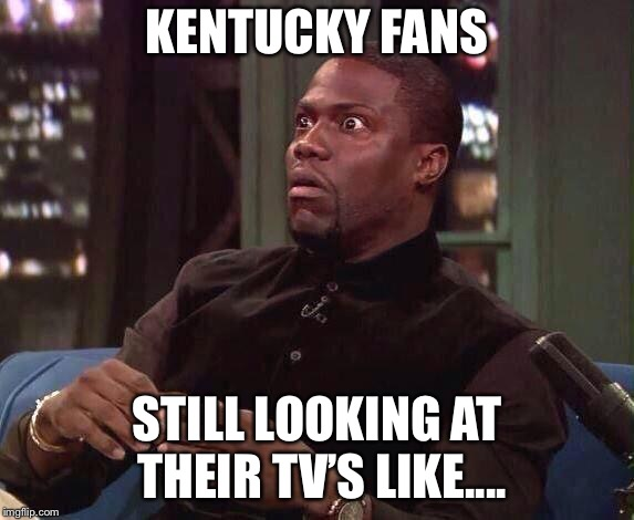 Kevin Hart | KENTUCKY FANS STILL LOOKING AT THEIR TV'S LIKE.... | image tagged in kevin hart | made w/ Imgflip meme maker