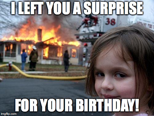 How Disaster Girl celebrates your birthday | I LEFT YOU A SURPRISE FOR YOUR BIRTHDAY! | image tagged in memes,disaster girl,surprise,birthday | made w/ Imgflip meme maker