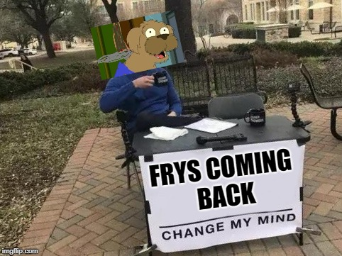 Change My Mind | FRYS COMING BACK | image tagged in change my mind | made w/ Imgflip meme maker