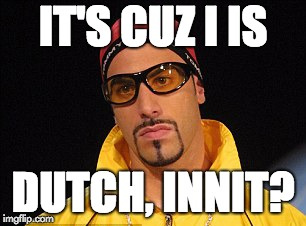 IT'S CUZ I IS DUTCH, INNIT? | image tagged in ali-g_dutch_holland | made w/ Imgflip meme maker