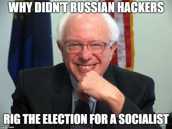 Vote Bernie Sanders | WHY DIDN'T RUSSIAN HACKERS RIG THE ELECTION FOR A SOCIALIST | image tagged in vote bernie sanders | made w/ Imgflip meme maker