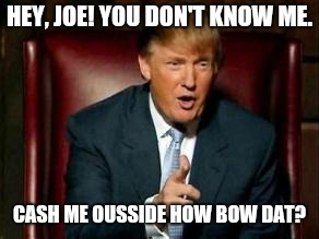 Donald Trump | HEY, JOE! YOU DON'T KNOW ME. CASH ME OUSSIDE HOW BOW DAT? | image tagged in donald trump | made w/ Imgflip meme maker
