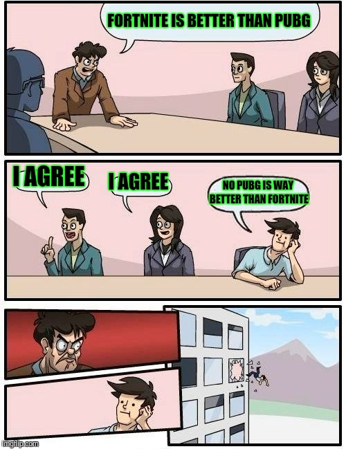 Boardroom Meeting Suggestion Meme | FORTNITE IS BETTER THAN PUBG I AGREE I AGREE NO PUBG IS WAY BETTER THAN FORTNITE | image tagged in memes,boardroom meeting suggestion | made w/ Imgflip meme maker