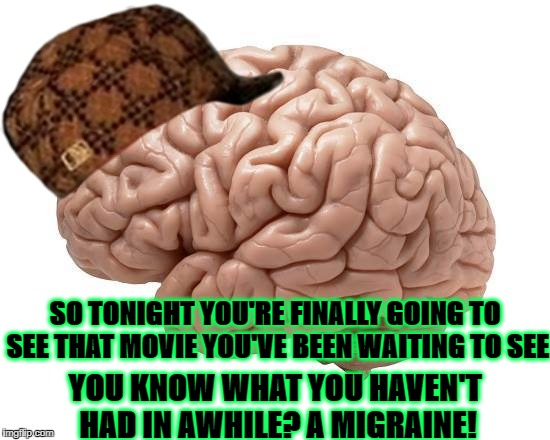 SO TONIGHT YOU'RE FINALLY GOING TO SEE THAT MOVIE YOU'VE BEEN WAITING TO SEE YOU KNOW WHAT YOU HAVEN'T HAD IN AWHILE? A MIGRAINE! | image tagged in scumbag brain,scumbag | made w/ Imgflip meme maker