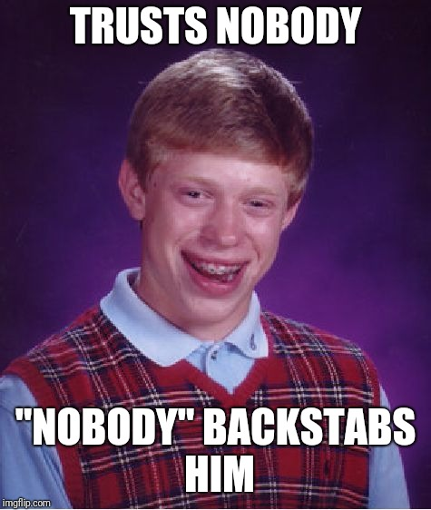 "Bad Luck Brian Meme | TRUSTS NOBODY ""NOBODY"" BACKSTABS HIM 