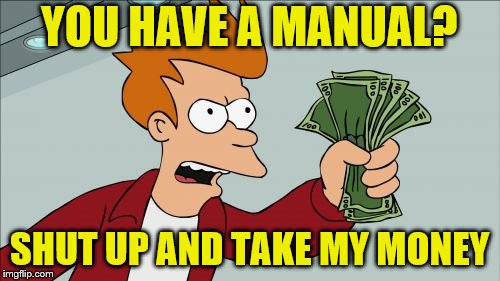 YOU HAVE A MANUAL? SHUT UP AND TAKE MY MONEY | made w/ Imgflip meme maker