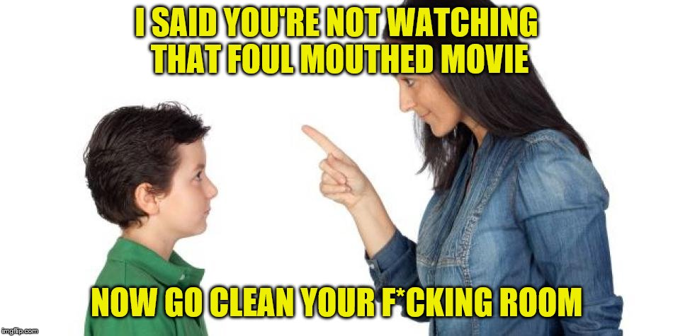 I SAID YOU'RE NOT WATCHING THAT FOUL MOUTHED MOVIE NOW GO CLEAN YOUR F*CKING ROOM | made w/ Imgflip meme maker