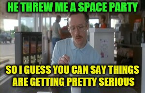 HE THREW ME A SPACE PARTY SO I GUESS YOU CAN SAY THINGS ARE GETTING PRETTY SERIOUS | made w/ Imgflip meme maker