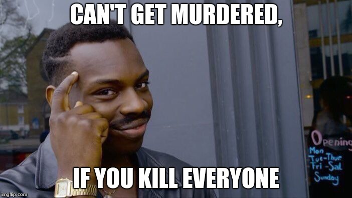better safe than sorry | CAN'T GET MURDERED, IF YOU KILL EVERYONE | image tagged in memes,roll safe think about it | made w/ Imgflip meme maker