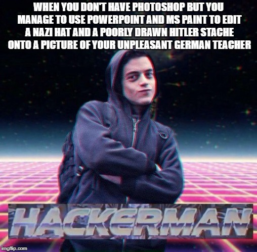 Tech Master | WHEN YOU DON'T HAVE PHOTOSHOP BUT YOU MANAGE TO USE POWERPOINT AND MS PAINT TO EDIT A NAZI HAT AND A POORLY DRAWN HITLER STACHE ONTO A PICTU | image tagged in hackerman | made w/ Imgflip meme maker