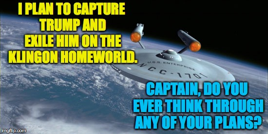Star Trek 4: No Relief in Sight | I PLAN TO CAPTURE TRUMP AND EXILE HIM ON THE KLINGON HOMEWORLD. CAPTAIN, DO YOU EVER THINK THROUGH ANY OF YOUR PLANS? | image tagged in uss enterprise ncc 1701,star trek,trump | made w/ Imgflip meme maker