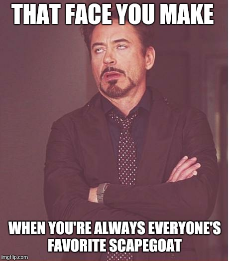 I don't always fall on my sword for other people... Sometimes they deliberately stab me to make it look like I did it for them. | THAT FACE YOU MAKE WHEN YOU'RE ALWAYS EVERYONE'S FAVORITE SCAPEGOAT | image tagged in memes,face you make robert downey jr | made w/ Imgflip meme maker