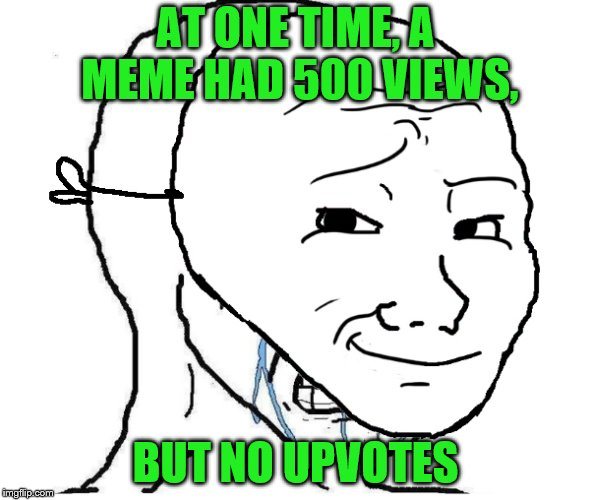 AT ONE TIME, A MEME HAD 500 VIEWS, BUT NO UPVOTES | made w/ Imgflip meme maker