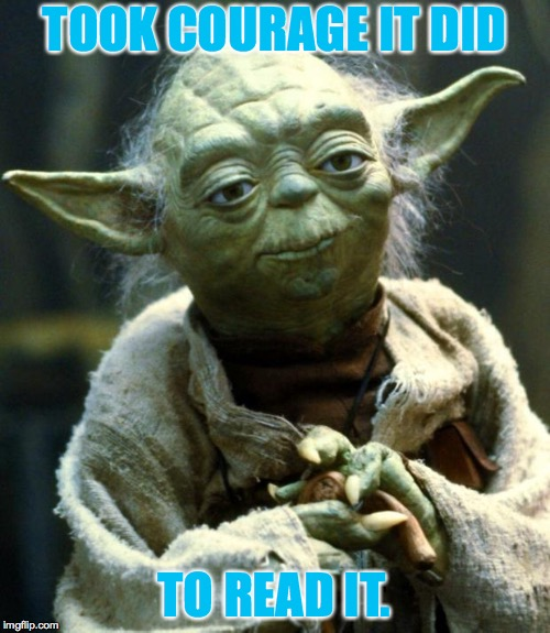 Star Wars Yoda Meme | TOOK COURAGE IT DID TO READ IT. | image tagged in memes,star wars yoda | made w/ Imgflip meme maker