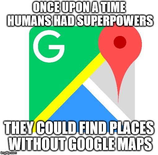 Before Google Maps  | ONCE UPON A TIME HUMANS HAD SUPERPOWERS THEY COULD FIND PLACES WITHOUT GOOGLE MAPS | image tagged in google maps,superheroes,supernatural,bring me the horizon | made w/ Imgflip meme maker