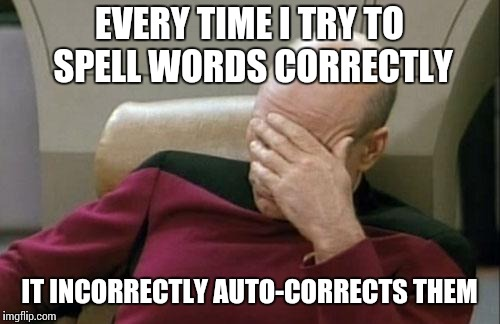 My new, used phone is an idiot  | EVERY TIME I TRY TO SPELL WORDS CORRECTLY IT INCORRECTLY AUTO-CORRECTS THEM | image tagged in memes,captain picard facepalm | made w/ Imgflip meme maker