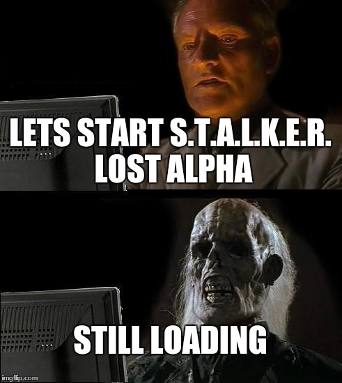Ill Just Wait Here Meme | LETS START S.T.A.L.K.E.R. LOST ALPHA STILL LOADING | image tagged in memes,ill just wait here | made w/ Imgflip meme maker