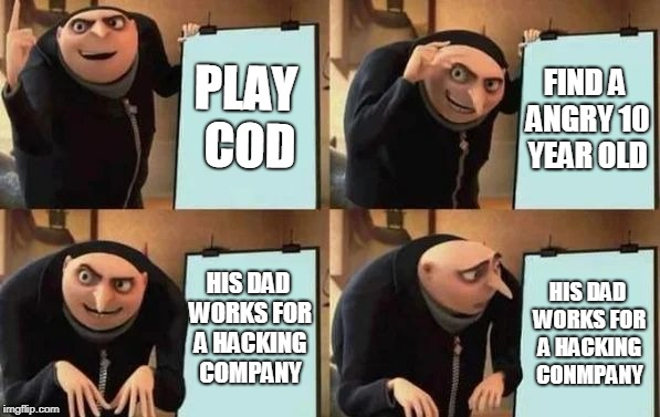 Gru's Plan | PLAY COD FIND A ANGRY 10 YEAR OLD HIS DAD WORKS FOR A HACKING COMPANY HIS DAD WORKS FOR A HACKING CONMPANY | image tagged in gru's plan | made w/ Imgflip meme maker