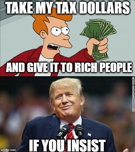Rich folks stealing from workers | TAKE MY TAX DOLLARS IF YOU INSIST AND GIVE IT TO RICH PEOPLE | image tagged in donald trump,taxes,income inequality | made w/ Imgflip meme maker