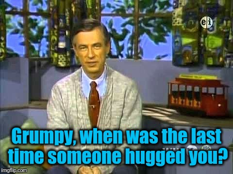 Mr Rogers | Grumpy, when was the last time someone hugged you? | image tagged in mr rogers | made w/ Imgflip meme maker
