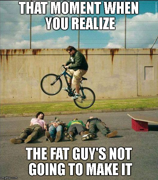 And, Just Like That, Clarence Suddenly Understood Every Calculus & Physics Lesson He'd Ever Had | THAT MOMENT WHEN YOU REALIZE THE FAT GUY'S NOT GOING TO MAKE IT | image tagged in stupid people,physics,fat guy,stunts,mistakes,sudden clarity clarence | made w/ Imgflip meme maker