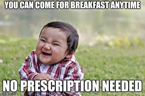 Evil Toddler Meme | YOU CAN COME FOR BREAKFAST ANYTIME NO PRESCRIPTION NEEDED | image tagged in memes,evil toddler | made w/ Imgflip meme maker