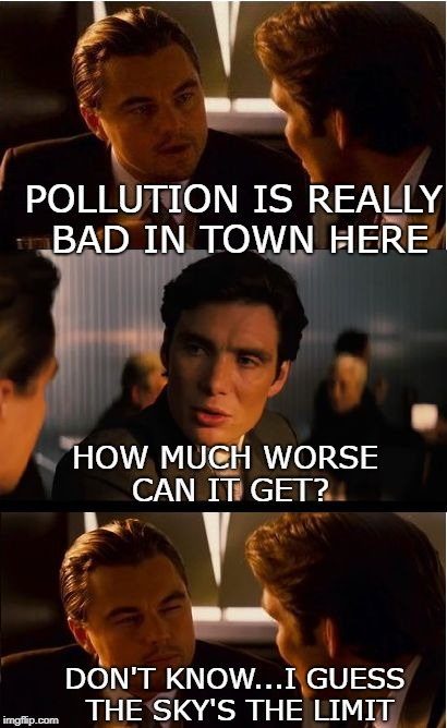 Inception Meme |  POLLUTION IS REALLY BAD IN TOWN HERE; HOW MUCH WORSE CAN IT GET? DON'T KNOW...I GUESS THE SKY'S THE LIMIT | image tagged in memes,inception,pollution | made w/ Imgflip meme maker