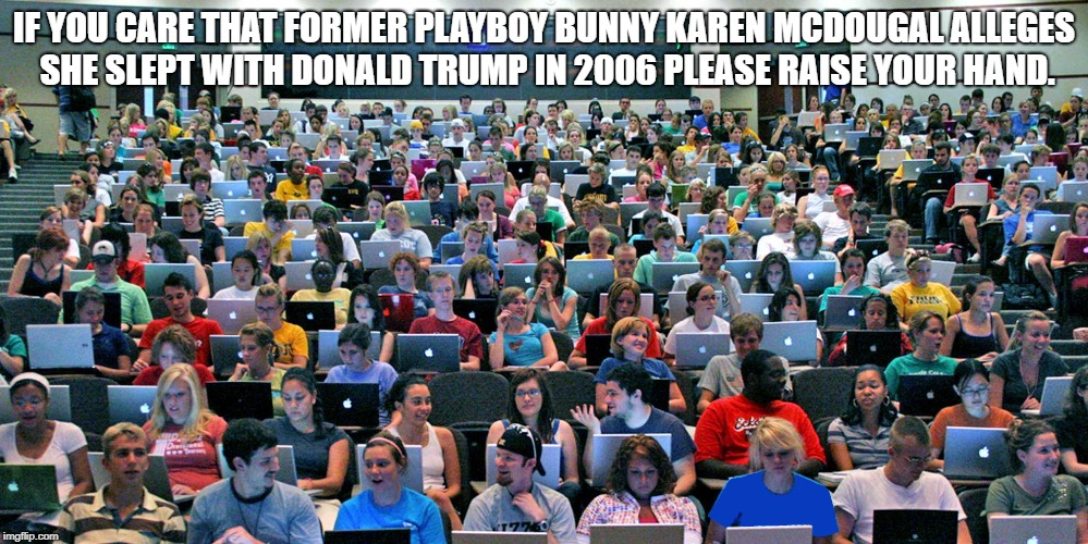 IF YOU CARE THAT FORMER PLAYBOY BUNNY KAREN MCDOUGAL ALLEGES SHE SLEPT WITH DONALD TRUMP IN 2006 PLEASE RAISE YOUR HAND. | image tagged in trump,playboy,karen,mcdougal,paid | made w/ Imgflip meme maker