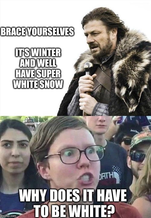 BRACE YOURSELVES IT'S WINTER AND WELL HAVE SUPER WHITE SNOW WHY DOES IT HAVE TO BE WHITE? | image tagged in memes,triggered,funny,brace yourselves,snow,winter | made w/ Imgflip meme maker