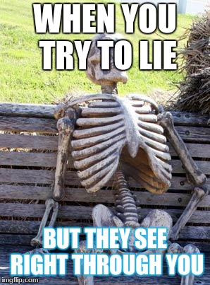 Badum tsssssss | WHEN YOU TRY TO LIE BUT THEY SEE RIGHT THROUGH YOU | image tagged in memes,waiting skeleton | made w/ Imgflip meme maker