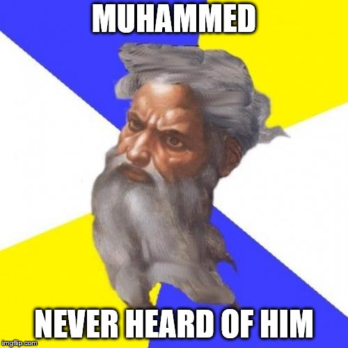 Advice God | MUHAMMED NEVER HEARD OF HIM | image tagged in memes,advice god | made w/ Imgflip meme maker