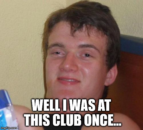 10 Guy Meme | WELL I WAS AT THIS CLUB ONCE... | image tagged in memes,10 guy | made w/ Imgflip meme maker