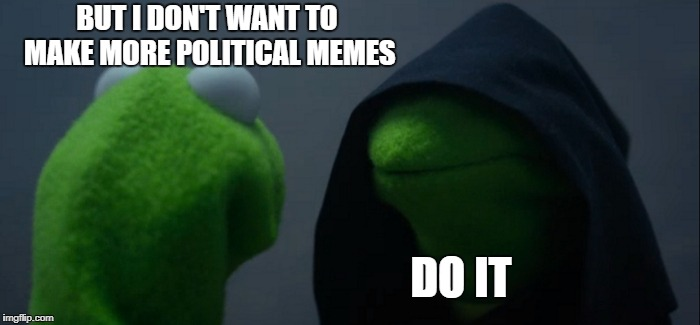 My most popular one is about how people make too many political memes. | BUT I DON'T WANT TO MAKE MORE POLITICAL MEMES DO IT | image tagged in memes,evil kermit,politics | made w/ Imgflip meme maker