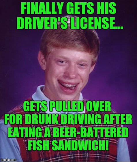 Bad Luck Brian Meme | FINALLY GETS HIS DRIVER'S LICENSE... GETS PULLED OVER FOR DRUNK DRIVING AFTER EATING A BEER-BATTERED FISH SANDWICH! | image tagged in memes,bad luck brian | made w/ Imgflip meme maker
