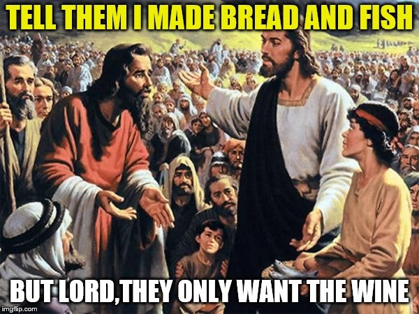 Jesus Feeds the Thousands | TELL THEM I MADE BREAD AND FISH BUT LORD,THEY ONLY WANT THE WINE | image tagged in jesus feeds the thousands | made w/ Imgflip meme maker