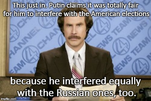 Putin Your Vote | This just in. Putin claims it was totally fair for him to interfere with the American elections because he interfered equally with the Russi | image tagged in memes,ron burgundy,putin,election,russia,who knows what's going on | made w/ Imgflip meme maker
