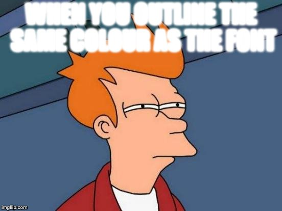 Futurama Fry Meme | WHEN YOU OUTLINE THE SAME COLOUR AS THE FONT | image tagged in memes,futurama fry | made w/ Imgflip meme maker