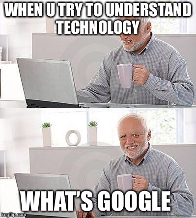 I have no idea | WHEN U TRY TO UNDERSTAND TECHNOLOGY WHAT'S GOOGLE | image tagged in i have no idea | made w/ Imgflip meme maker