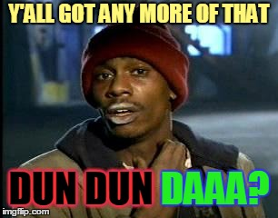 Y'ALL GOT ANY MORE OF THAT DUN DUN DAAA? DUN DUN | made w/ Imgflip meme maker