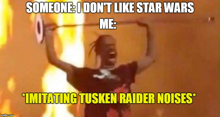 My reaction to non-Star Wars fans | SOMEONE: I DON'T LIKE STAR WARS ME: *IMITATING TUSKEN RAIDER NOISES* | image tagged in memes,funny,travis scott,star wars | made w/ Imgflip meme maker
