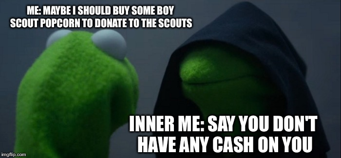Dead meme week! A thecoffeemaster and SilicaSandwhich event! (March 23-29) | ME: MAYBE I SHOULD BUY SOME BOY SCOUT POPCORN TO DONATE TO THE SCOUTS INNER ME: SAY YOU DON'T HAVE ANY CASH ON YOU | image tagged in memes,evil kermit,dead memes week | made w/ Imgflip meme maker