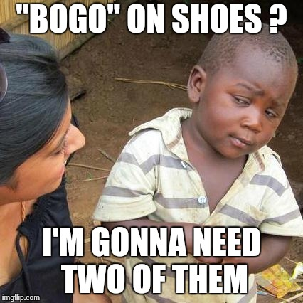 "That makes sense when you think about it  | ""BOGO"" ON SHOES ? I'M GONNA NEED TWO OF THEM 