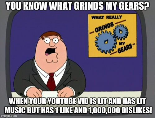 Peter Griffin News Meme | YOU KNOW WHAT GRINDS MY GEARS? WHEN YOUR YOUTUBE VID IS LIT AND HAS LIT MUSIC BUT HAS 1 LIKE AND 1,000,000 DISLIKES! | image tagged in memes,peter griffin news | made w/ Imgflip meme maker