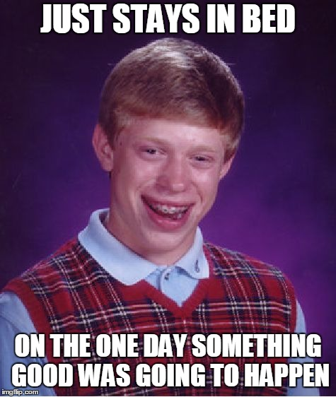 Bad Luck Brian Meme | JUST STAYS IN BED ON THE ONE DAY SOMETHING GOOD WAS GOING TO HAPPEN | image tagged in memes,bad luck brian | made w/ Imgflip meme maker