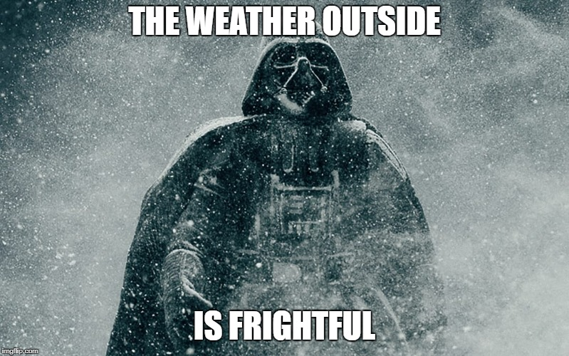 let it snow | THE WEATHER OUTSIDE IS FRIGHTFUL | image tagged in let it snow,the weather outsite is frightful,darth vader,snow,winter,star wars | made w/ Imgflip meme maker