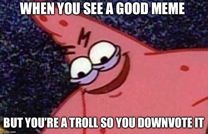 Evil Patrick  | WHEN YOU SEE A GOOD MEME BUT YOU'RE A TROLL SO YOU DOWNVOTE IT | image tagged in evil patrick | made w/ Imgflip meme maker